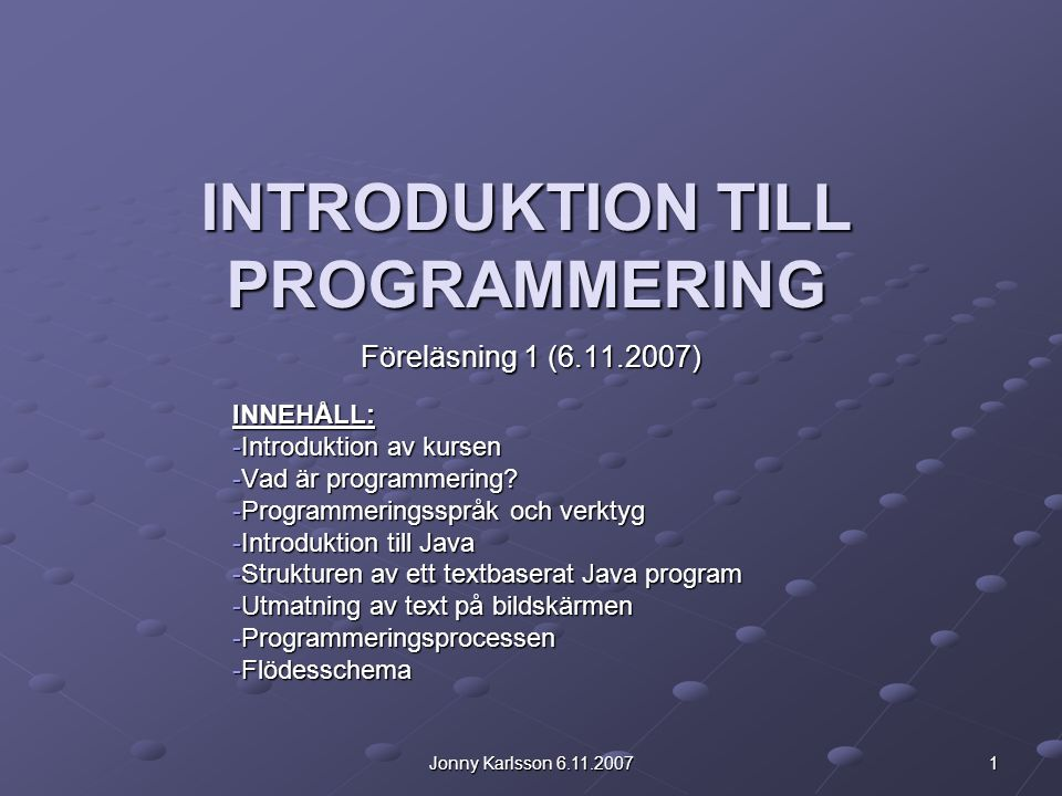 Jonny Karlsson 6.11.2007 1 INTRODUKTION TILL PROGRAMMERING Föreläsning 1 (6.11.2007) INNEHÅLL: -Introduktion av kursen -Vad är programmering? -Program