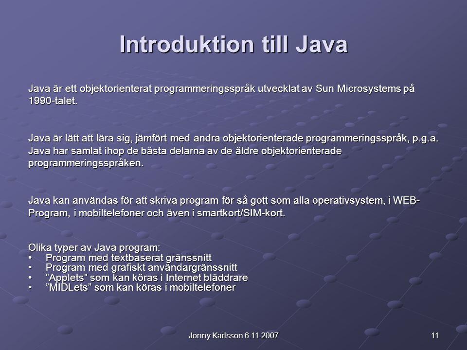 11Jonny Karlsson 6.11.2007 Introduktion till Java Java är ett objektorienterat programmeringsspråk utvecklat av Sun Microsystems på 1990-talet. Java ä