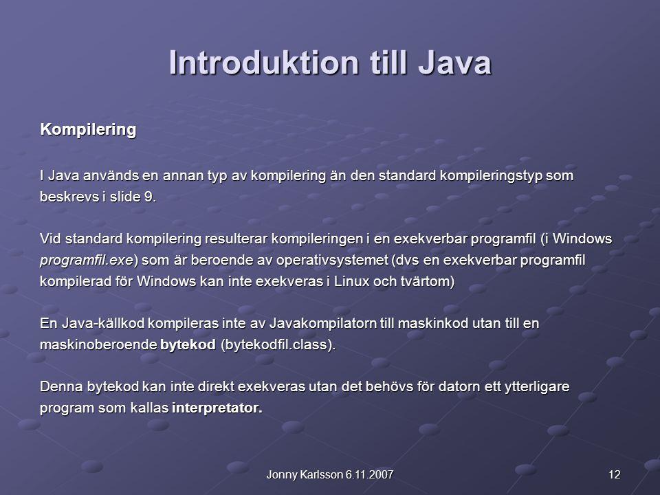 12Jonny Karlsson 6.11.2007 Introduktion till Java Kompilering I Java används en annan typ av kompilering än den standard kompileringstyp som beskrevs