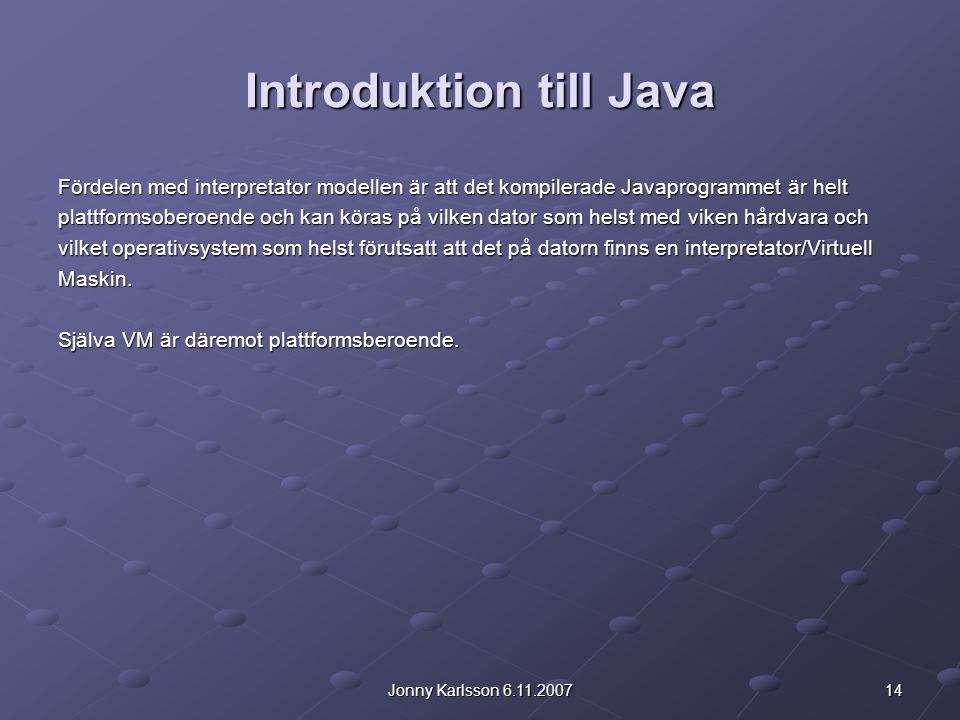 14Jonny Karlsson 6.11.2007 Introduktion till Java Fördelen med interpretator modellen är att det kompilerade Javaprogrammet är helt plattformsoberoende och kan köras på vilken dator som helst med viken hårdvara och vilket operativsystem som helst förutsatt att det på datorn finns en interpretator/Virtuell Maskin.
