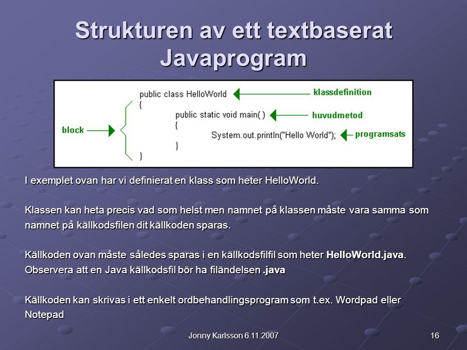 16Jonny Karlsson 6.11.2007 Strukturen av ett textbaserat Javaprogram I exemplet ovan har vi definierat en klass som heter HelloWorld. Klassen kan heta