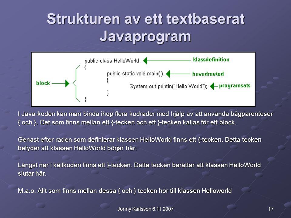 17Jonny Karlsson 6.11.2007 Strukturen av ett textbaserat Javaprogram I Java-koden kan man binda ihop flera kodrader med hjälp av att använda bågparenteser { och }.