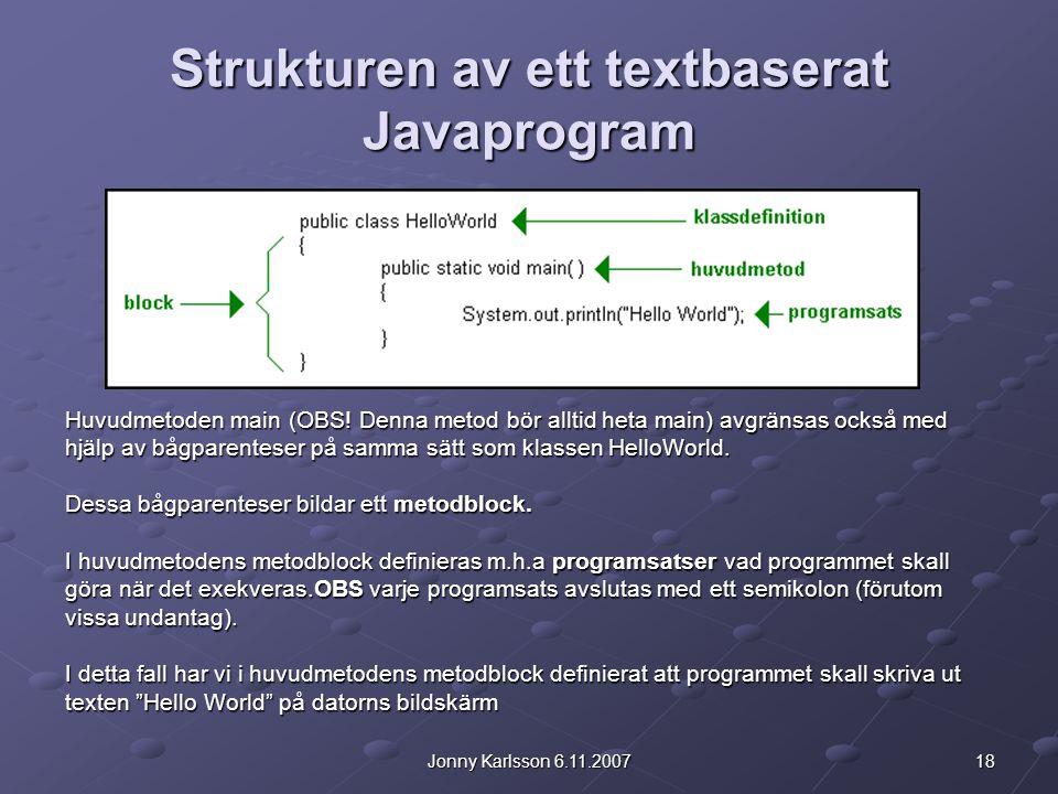 18Jonny Karlsson 6.11.2007 Strukturen av ett textbaserat Javaprogram Huvudmetoden main (OBS! Denna metod bör alltid heta main) avgränsas också med hjä