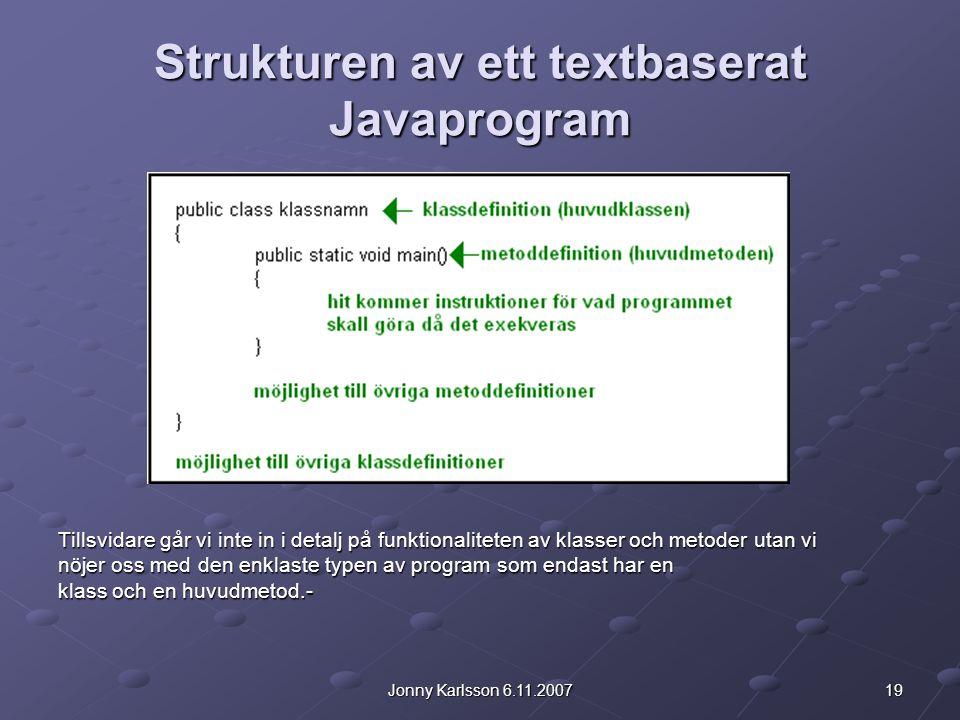 19Jonny Karlsson 6.11.2007 Strukturen av ett textbaserat Javaprogram Tillsvidare går vi inte in i detalj på funktionaliteten av klasser och metoder utan vi nöjer oss med den enklaste typen av program som endast har en klass och en huvudmetod.-