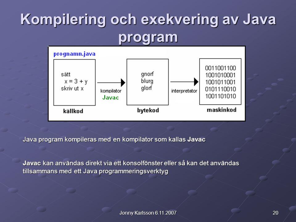 20Jonny Karlsson 6.11.2007 Kompilering och exekvering av Java program Java program kompileras med en kompilator som kallas Javac Javac kan användas direkt via ett konsolfönster eller så kan det användas tillsammans med ett Java programmeringsverktyg