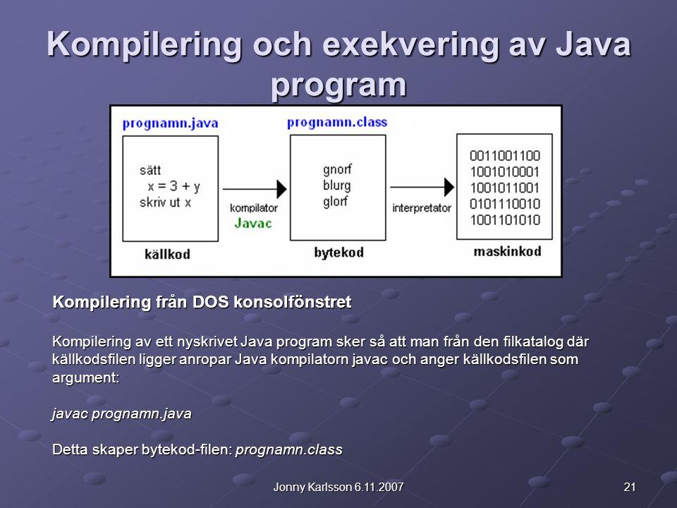 21Jonny Karlsson 6.11.2007 Kompilering och exekvering av Java program Kompilering från DOS konsolfönstret Kompilering av ett nyskrivet Java program sker så att man från den filkatalog där källkodsfilen ligger anropar Java kompilatorn javac och anger källkodsfilen som argument: javac prognamn.java Detta skaper bytekod-filen: prognamn.class