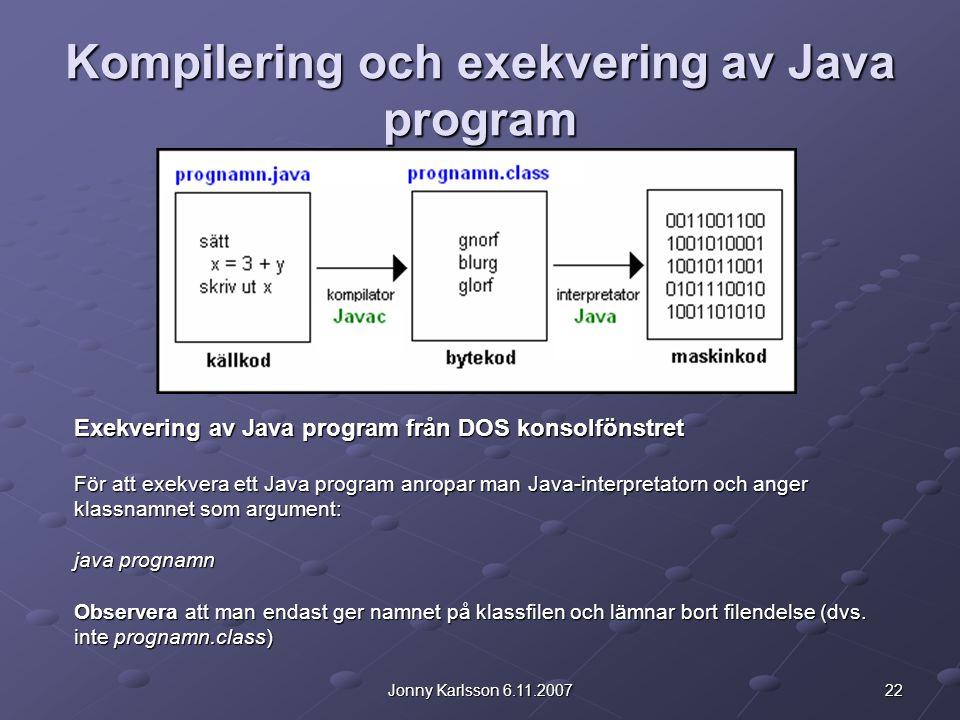22Jonny Karlsson 6.11.2007 Kompilering och exekvering av Java program Exekvering av Java program från DOS konsolfönstret För att exekvera ett Java program anropar man Java-interpretatorn och anger klassnamnet som argument: java prognamn Observera att man endast ger namnet på klassfilen och lämnar bort filendelse (dvs.