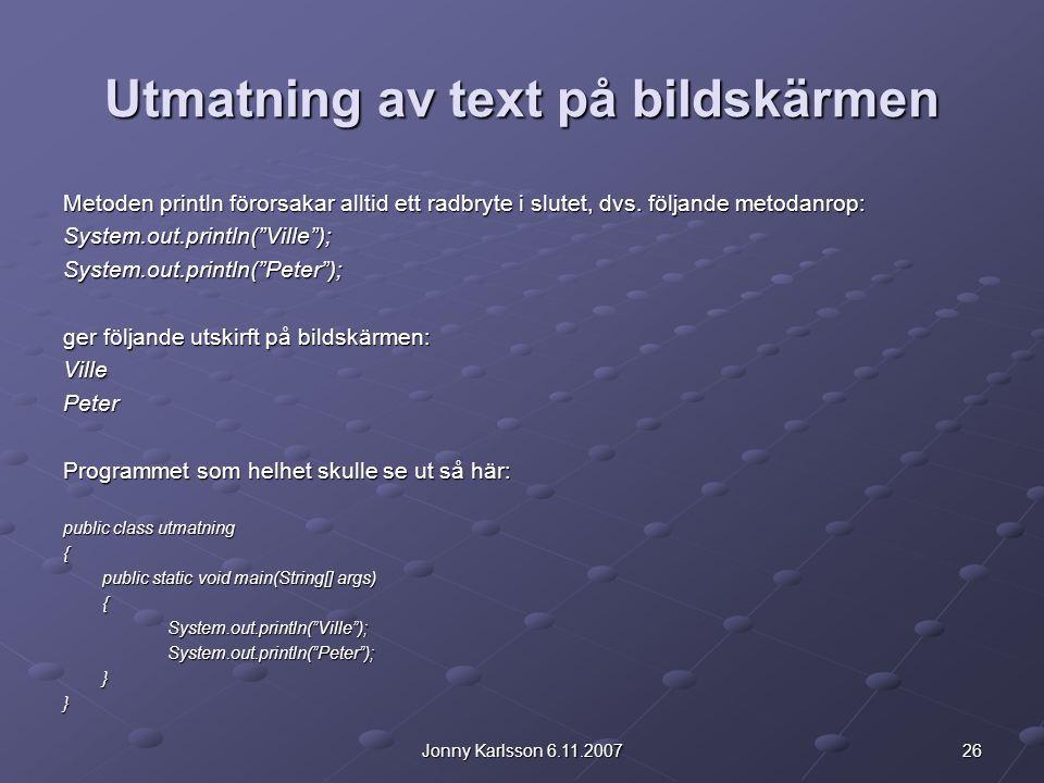 26Jonny Karlsson 6.11.2007 Utmatning av text på bildskärmen Metoden println förorsakar alltid ett radbryte i slutet, dvs. följande metodanrop: System.
