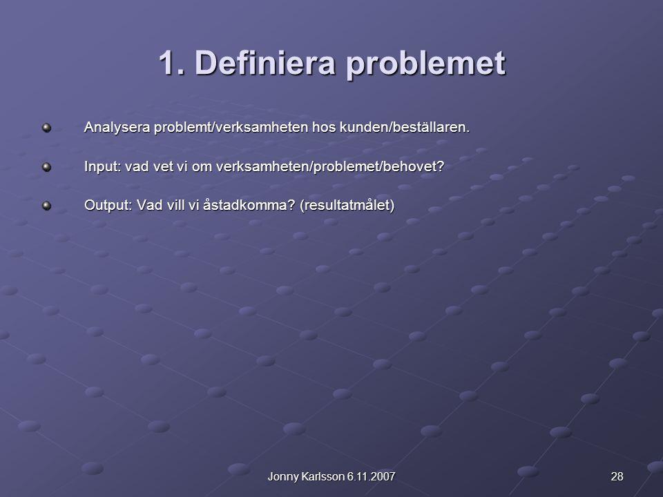 28Jonny Karlsson 6.11.2007 1. Definiera problemet Analysera problemt/verksamheten hos kunden/beställaren. Input: vad vet vi om verksamheten/problemet/