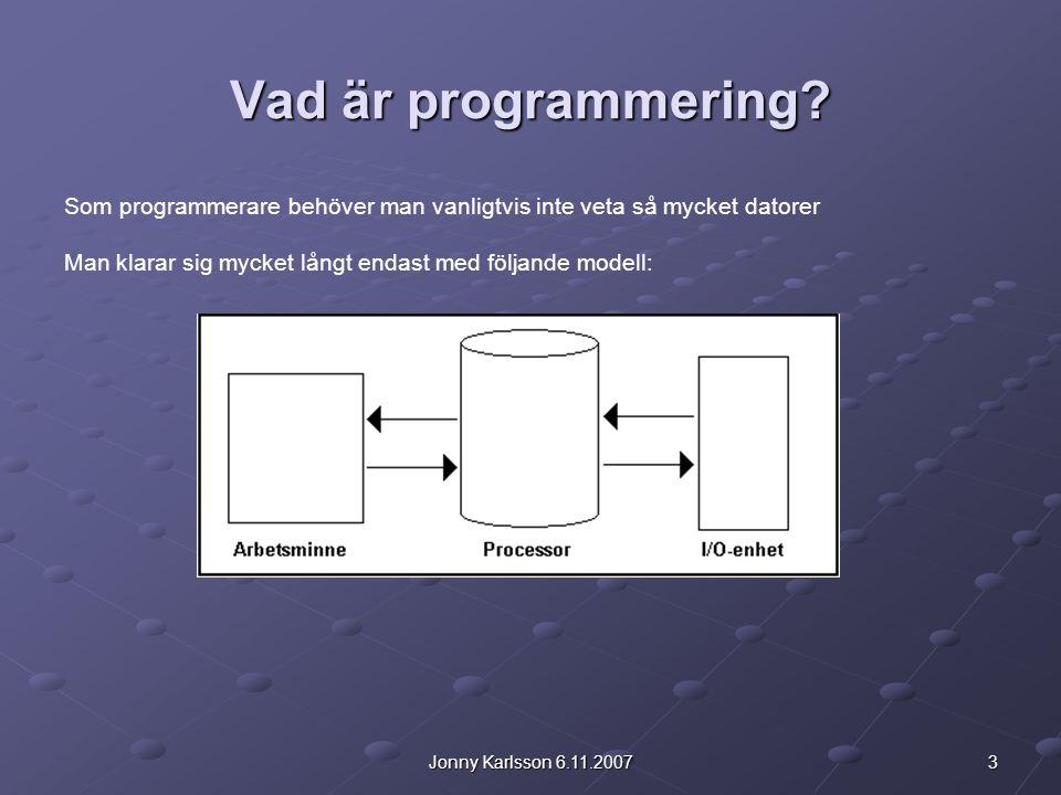 3Jonny Karlsson 6.11.2007 Vad är programmering? Som programmerare behöver man vanligtvis inte veta så mycket datorer Man klarar sig mycket långt endas