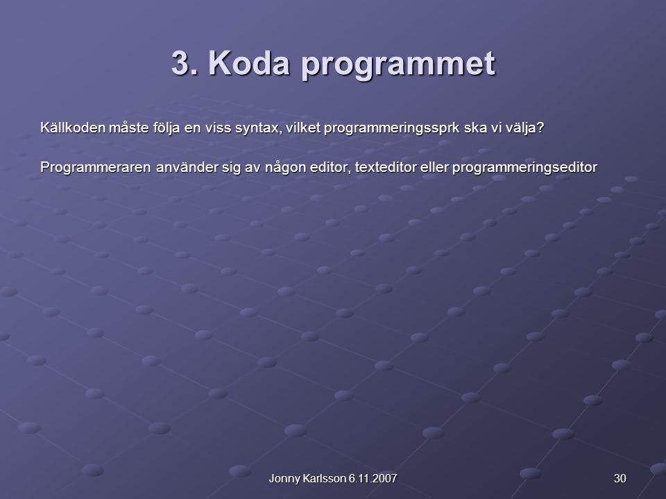 30Jonny Karlsson 6.11.2007 3. Koda programmet Källkoden måste följa en viss syntax, vilket programmeringssprk ska vi välja? Programmeraren använder si