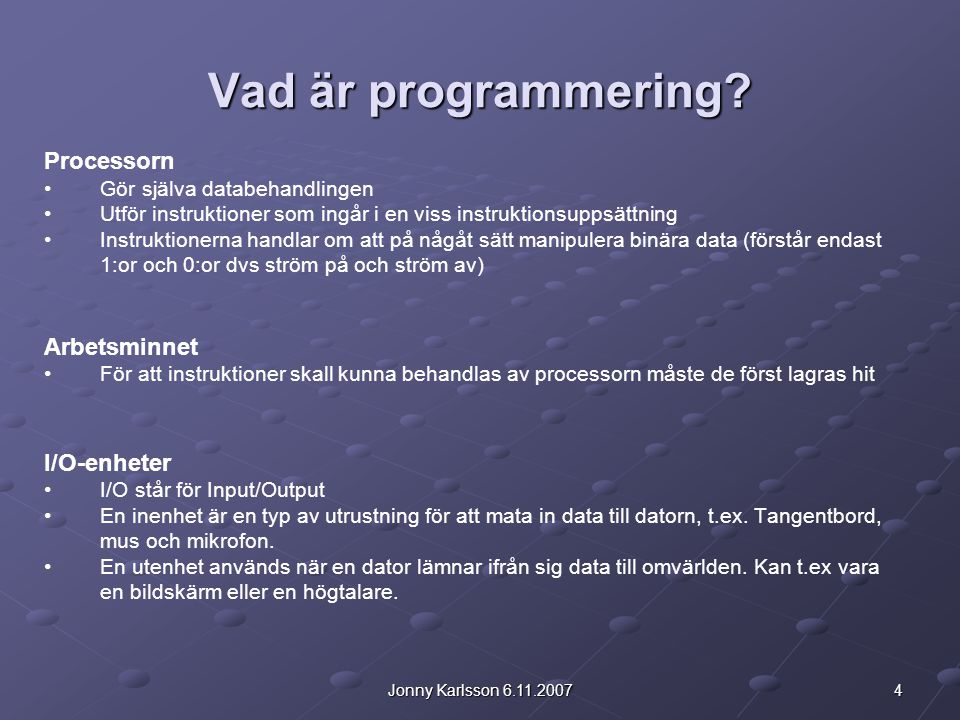 4Jonny Karlsson 6.11.2007 Vad är programmering? Processorn Gör själva databehandlingen Utför instruktioner som ingår i en viss instruktionsuppsättning