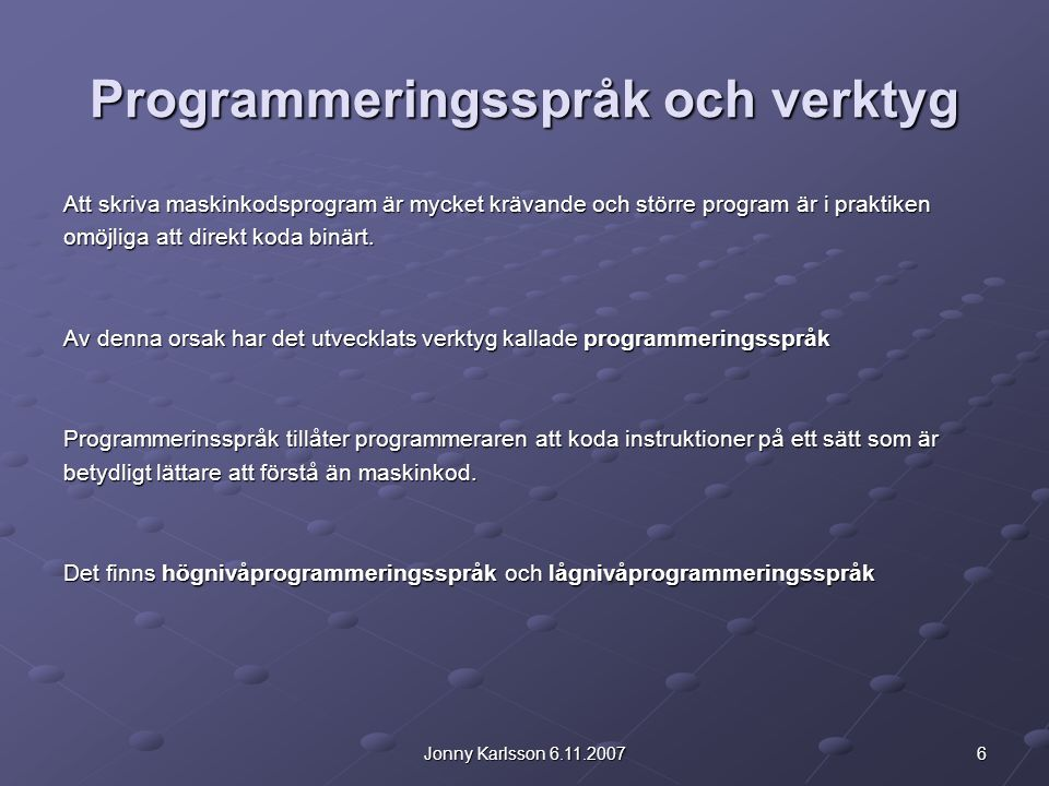 27Jonny Karlsson 6.11.2007 Programmeringsprocessen 1.Definiera problemet 2.Planera lösningen (flödesschema, pseudokod) 3.Koda programmet (måste följa en viss syntax / ett visst programmeringsspråk) 4.Testa programmet (finn logiska fel) 5.Dokumentera programmet I själva verket hänger dokumenteringsskedet med i alla ovannämnda punkter.