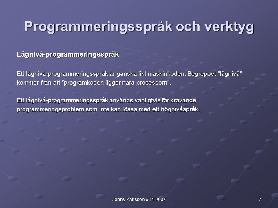 7Jonny Karlsson 6.11.2007 Programmeringsspråk och verktyg Lågnivå-programmeringsspråk Ett lågnivå-programmeringsspråk är ganska likt maskinkoden. Begr