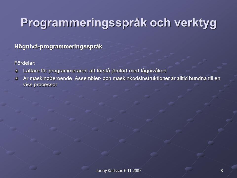8Jonny Karlsson 6.11.2007 Programmeringsspråk och verktyg Högnivå-programmeringsspråkFördelar: Lättare för programmeraren att förstå jämfört med lågnivåkod Är maskinoberoende.