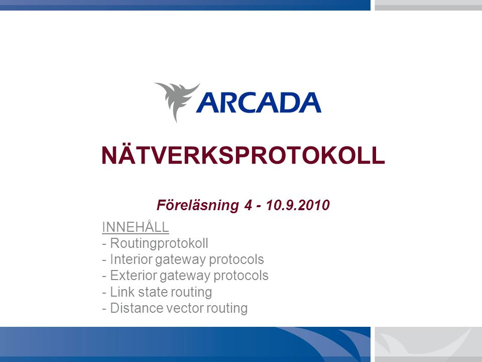 NÄTVERKSPROTOKOLL Föreläsning 4 - 10.9.2010 INNEHÅLL - Routingprotokoll - Interior gateway protocols - Exterior gateway protocols - Link state routing - Distance vector routing