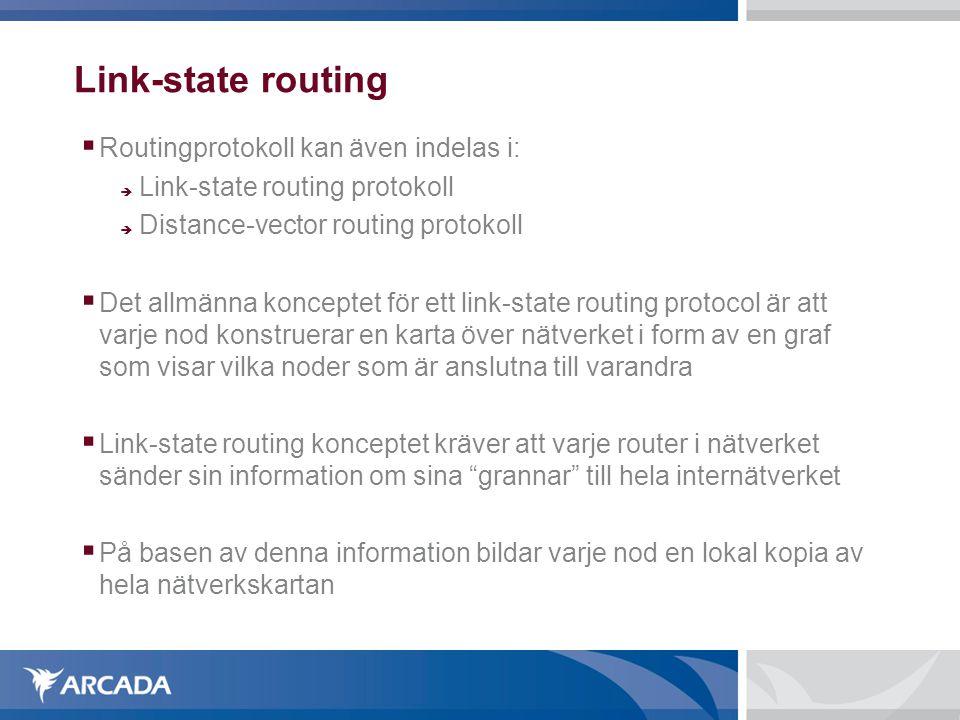 Link-state routing  Routingprotokoll kan även indelas i:  Link-state routing protokoll  Distance-vector routing protokoll  Det allmänna konceptet för ett link-state routing protocol är att varje nod konstruerar en karta över nätverket i form av en graf som visar vilka noder som är anslutna till varandra  Link-state routing konceptet kräver att varje router i nätverket sänder sin information om sina grannar till hela internätverket  På basen av denna information bildar varje nod en lokal kopia av hela nätverkskartan