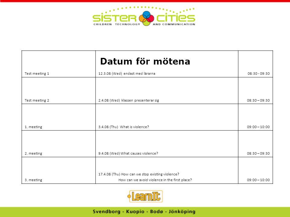 Datum för mötena Test meeting 112.3.08 (Wed) endast med lärarna08:30 - 09:30 Test meeting 22.4.08 (Wed) klassen presenterar sig08:30 – 09:30 1. meetin