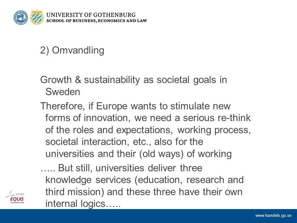 www.handels.gu.se 2) Omvandling Growth & sustainability as societal goals in Sweden Therefore, if Europe wants to stimulate new forms of innovation, we need a serious re-think of the roles and expectations, working process, societal interaction, etc., also for the universities and their (old ways) of working …..