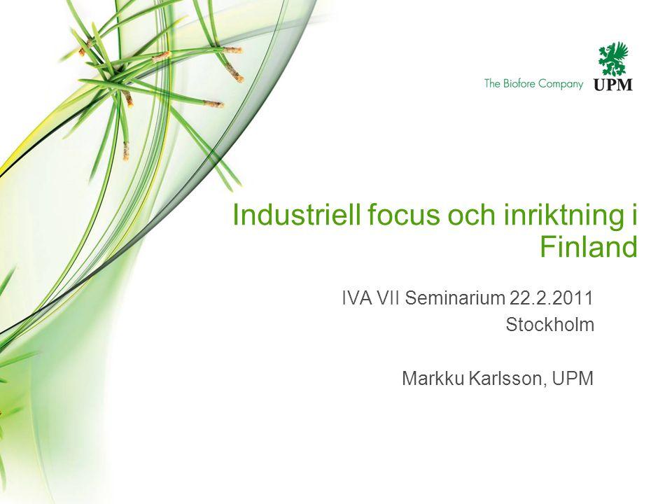Industriell focus och inriktning i Finland IVA VII Seminarium 22.2.2011 Stockholm Markku Karlsson, UPM