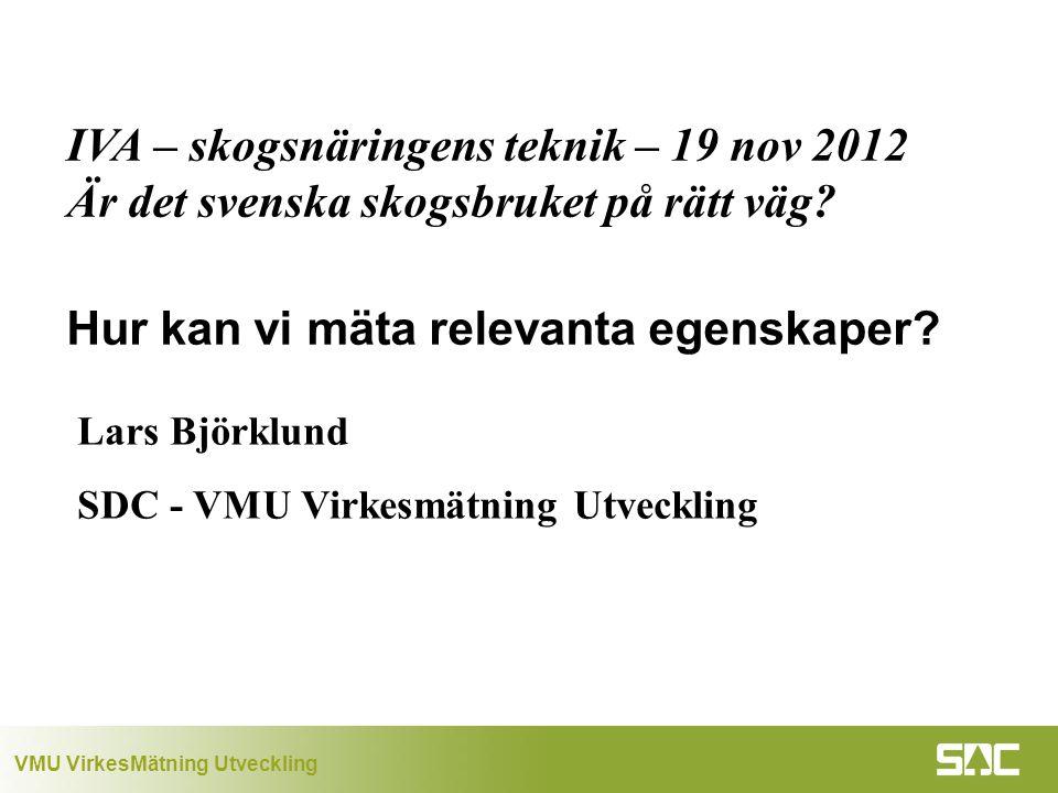 VMU VirkesMätning Utveckling Lars Björklund SDC - VMU Virkesmätning Utveckling IVA – skogsnäringens teknik – 19 nov 2012 Är det svenska skogsbruket på rätt väg.