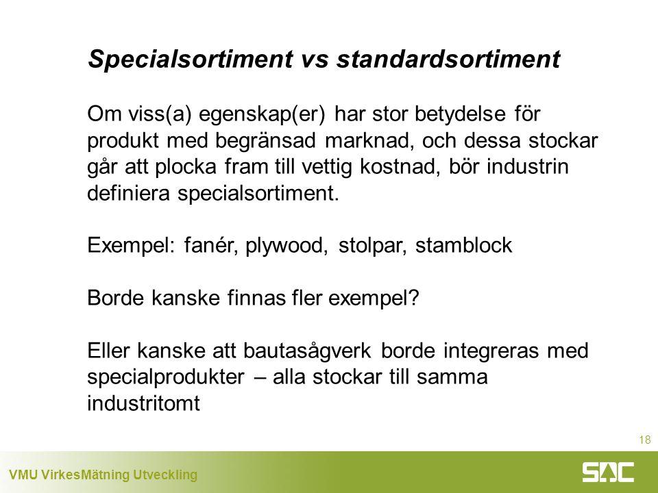 VMU VirkesMätning Utveckling 18 Specialsortiment vs standardsortiment Om viss(a) egenskap(er) har stor betydelse för produkt med begränsad marknad, och dessa stockar går att plocka fram till vettig kostnad, bör industrin definiera specialsortiment.