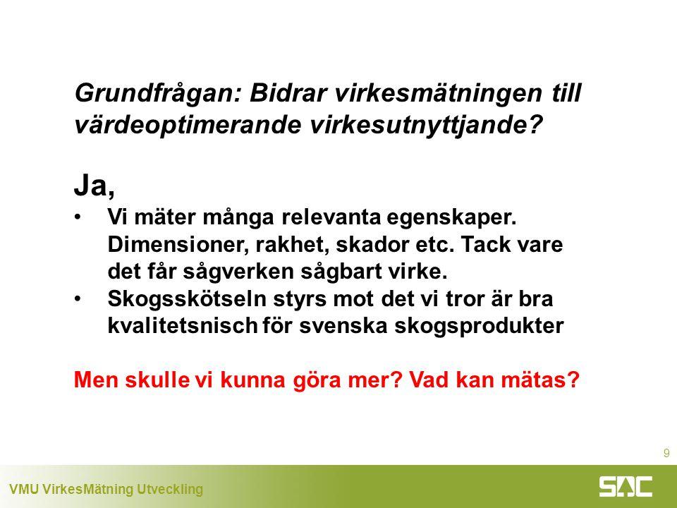 VMU VirkesMätning Utveckling 9 Grundfrågan: Bidrar virkesmätningen till värdeoptimerande virkesutnyttjande.