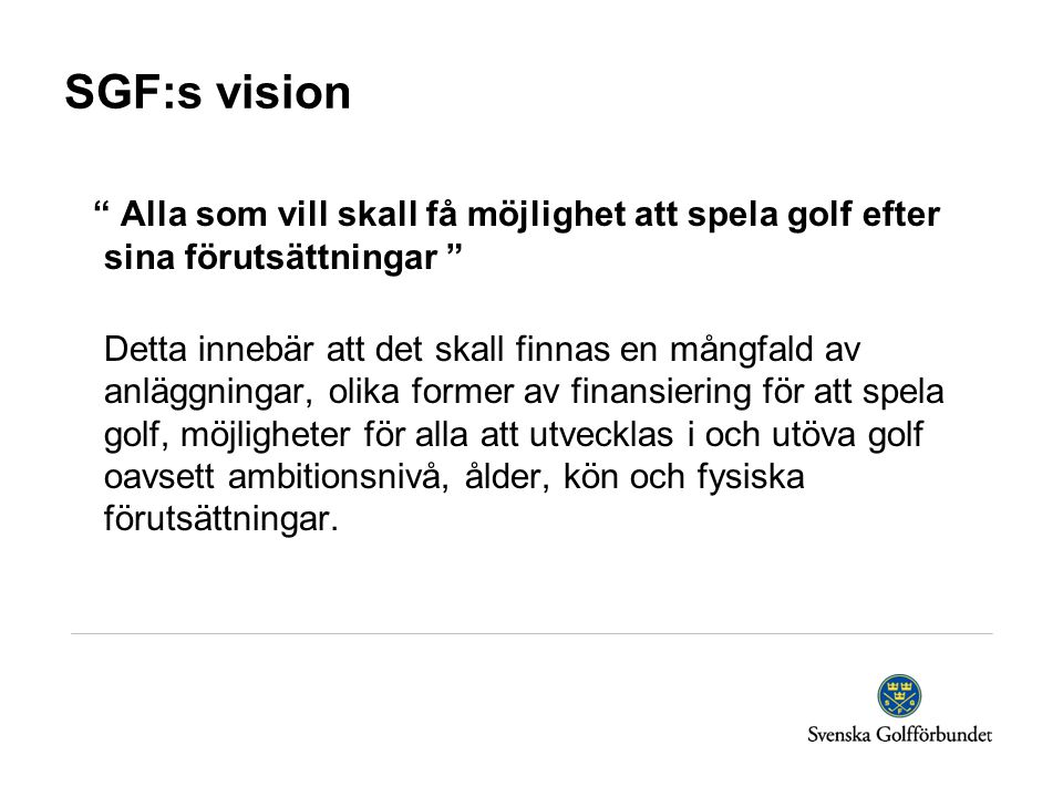 """SGF:s vision """" Alla som vill skall få möjlighet att spela golf efter sina förutsättningar """" Detta innebär att det skall finnas en mångfald av anläggni"""