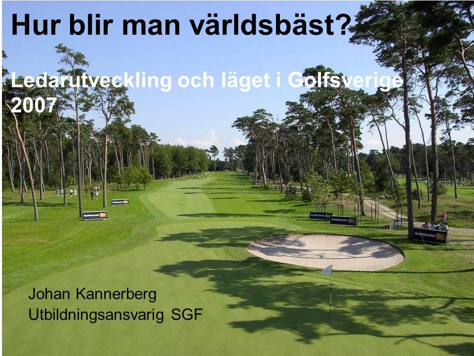 Hur blir man världsbäst? Ledarutveckling och läget i Golfsverige 2007 Johan Kannerberg Utbildningsansvarig SGF