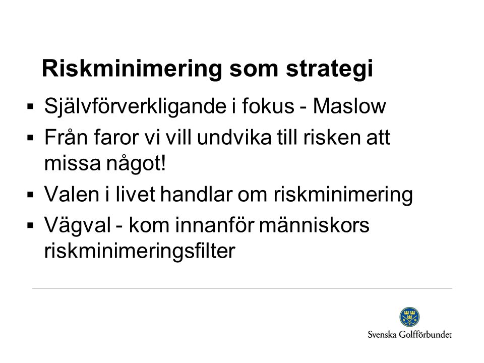 Riskminimering som strategi  Självförverkligande i fokus - Maslow  Från faror vi vill undvika till risken att missa något!  Valen i livet handlar o