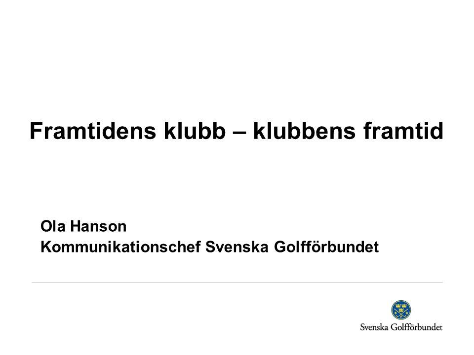 Framtidens klubb – klubbens framtid Ola Hanson Kommunikationschef Svenska Golfförbundet