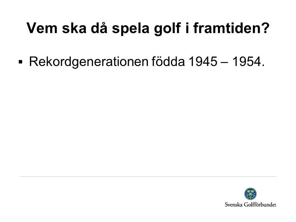 Vem ska då spela golf i framtiden  Rekordgenerationen födda 1945 – 1954.