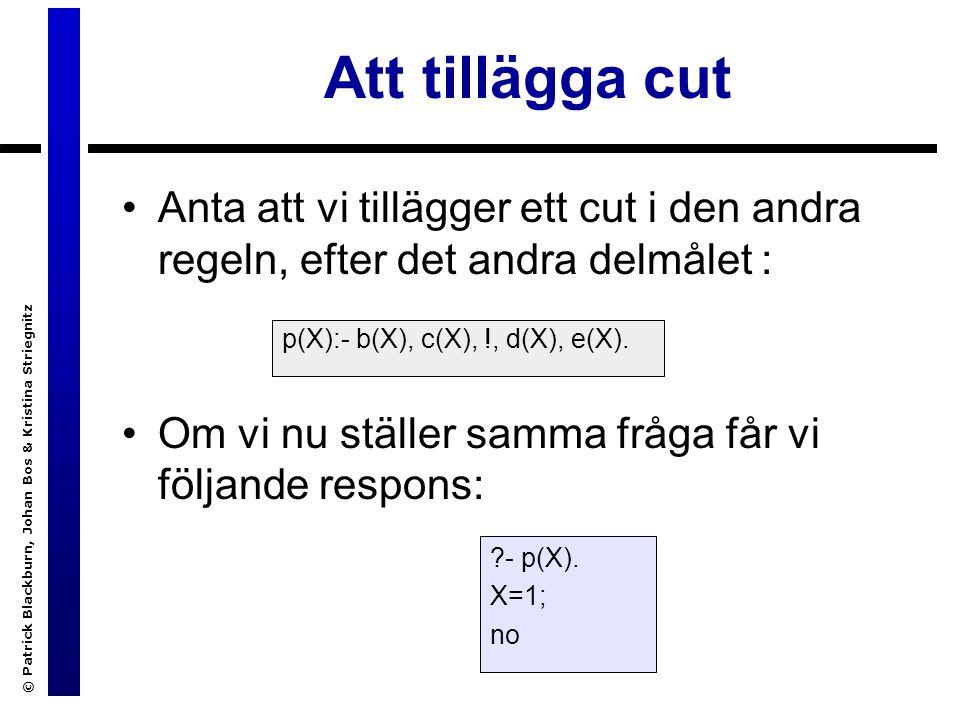 © Patrick Blackburn, Johan Bos & Kristina Striegnitz Att tillägga cut Anta att vi tillägger ett cut i den andra regeln, efter det andra delmålet : Om vi nu ställer samma fråga får vi följande respons: p(X):- b(X), c(X), !, d(X), e(X).