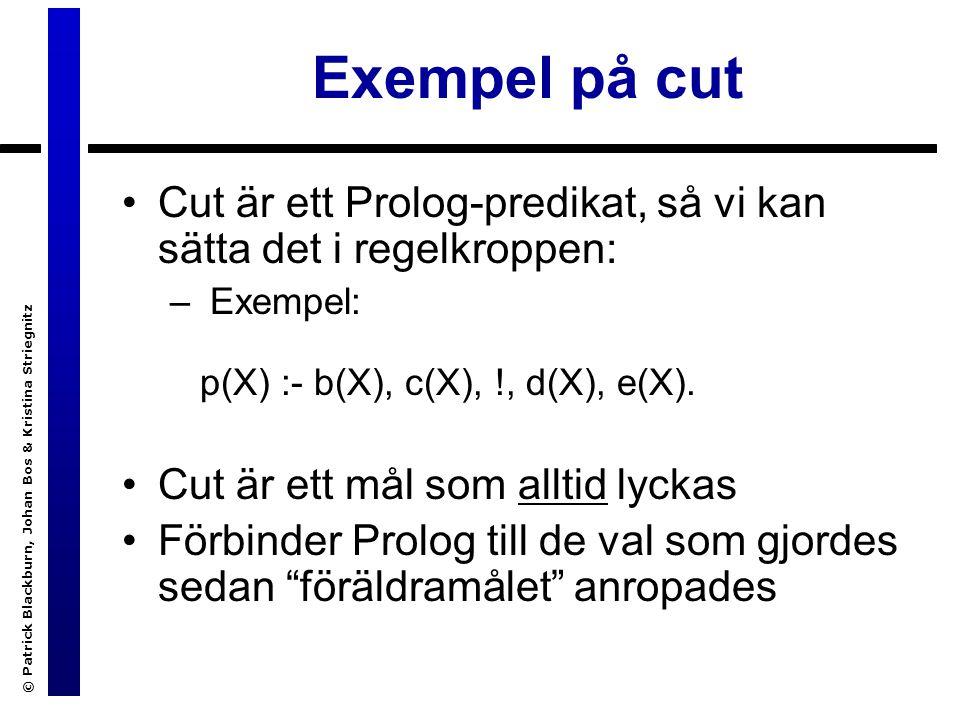 © Patrick Blackburn, Johan Bos & Kristina Striegnitz Exempel på cut Cut är ett Prolog-predikat, så vi kan sätta det i regelkroppen: – Exempel: p(X) :- b(X), c(X), !, d(X), e(X).