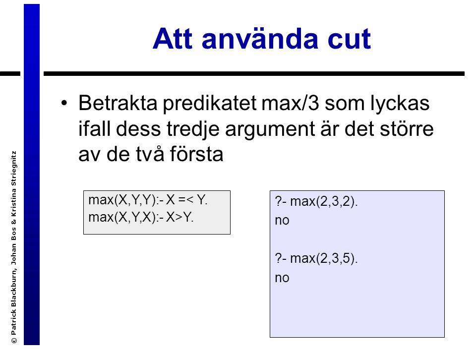 © Patrick Blackburn, Johan Bos & Kristina Striegnitz Att använda cut Betrakta predikatet max/3 som lyckas ifall dess tredje argument är det större av de två första max(X,Y,Y):- X =< Y.