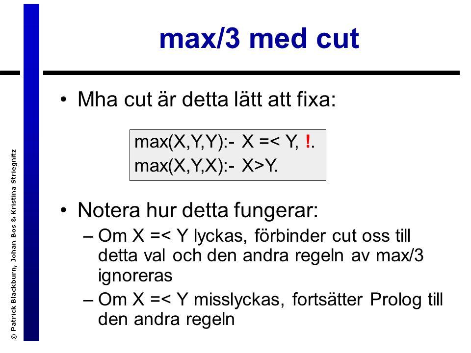 © Patrick Blackburn, Johan Bos & Kristina Striegnitz max/3 med cut Mha cut är detta lätt att fixa: Notera hur detta fungerar: –Om X =< Y lyckas, förbinder cut oss till detta val och den andra regeln av max/3 ignoreras –Om X =< Y misslyckas, fortsätter Prolog till den andra regeln max(X,Y,Y):- X =< Y, !.