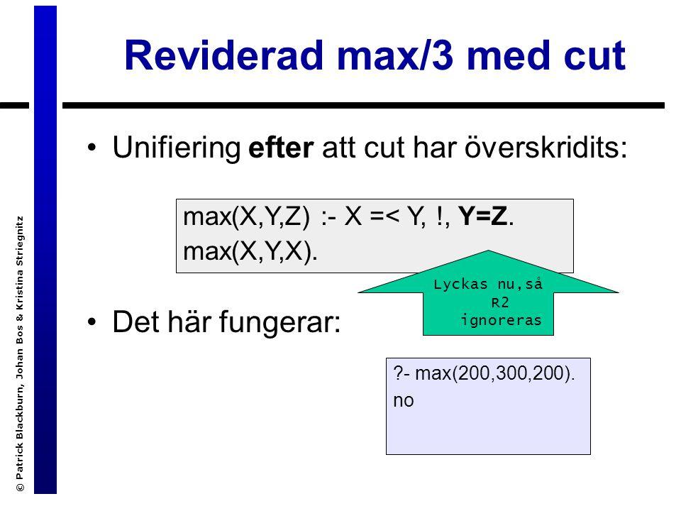 © Patrick Blackburn, Johan Bos & Kristina Striegnitz Reviderad max/3 med cut Unifiering efter att cut har överskridits: Det här fungerar: max(X,Y,Z) :- X =< Y, !, Y=Z.