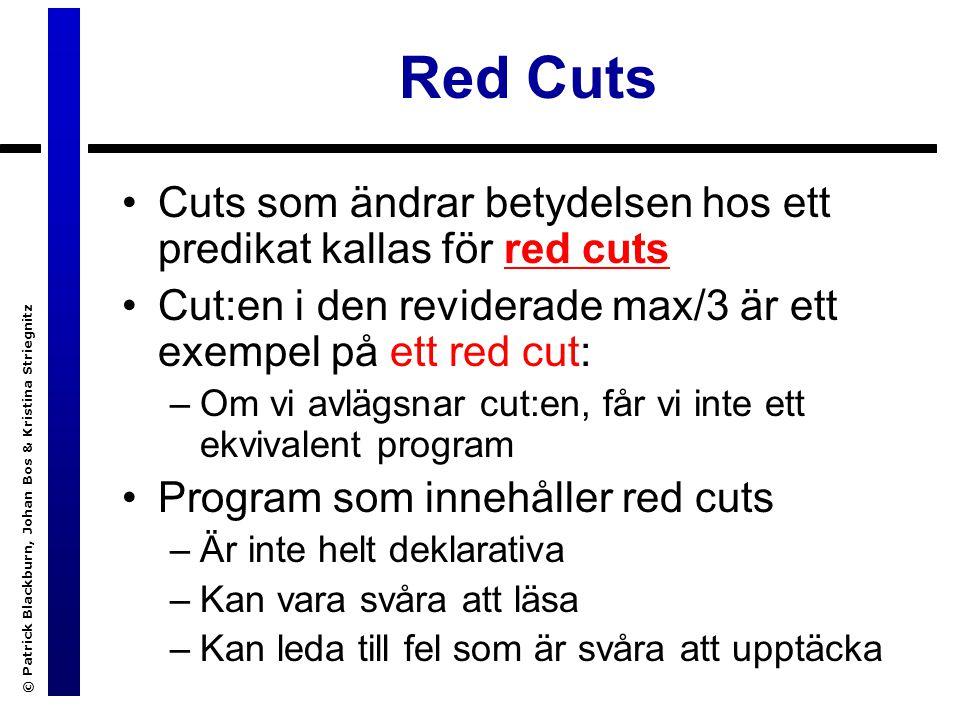 © Patrick Blackburn, Johan Bos & Kristina Striegnitz Red Cuts Cuts som ändrar betydelsen hos ett predikat kallas för red cuts Cut:en i den reviderade max/3 är ett exempel på ett red cut: –Om vi avlägsnar cut:en, får vi inte ett ekvivalent program Program som innehåller red cuts –Är inte helt deklarativa –Kan vara svåra att läsa –Kan leda till fel som är svåra att upptäcka