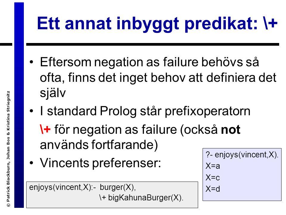 © Patrick Blackburn, Johan Bos & Kristina Striegnitz Ett annat inbyggt predikat: \+ Eftersom negation as failure behövs så ofta, finns det inget behov att definiera det själv I standard Prolog står prefixoperatorn \+ för negation as failure (också not används fortfarande) Vincents preferenser: enjoys(vincent,X):- burger(X), \+ bigKahunaBurger(X).