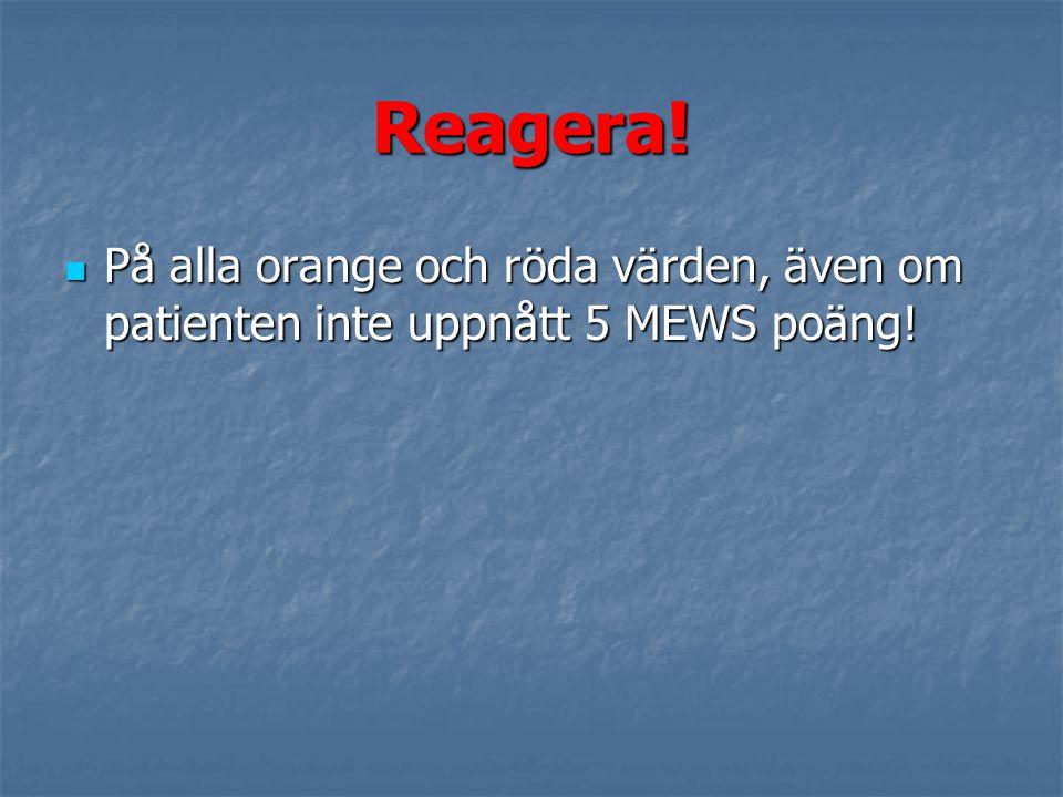 Reagera! På alla orange och röda värden, även om patienten inte uppnått 5 MEWS poäng! På alla orange och röda värden, även om patienten inte uppnått 5