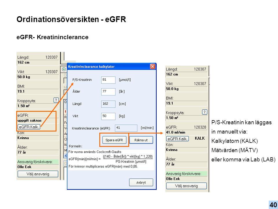 Ordinationsöversikten - eGFR eGFR- Kreatininclerance P/S-Kreatinin kan läggas in manuellt via: Kalkylatorn (KALK) Mätvärden (MÄTV) eller komma via Lab