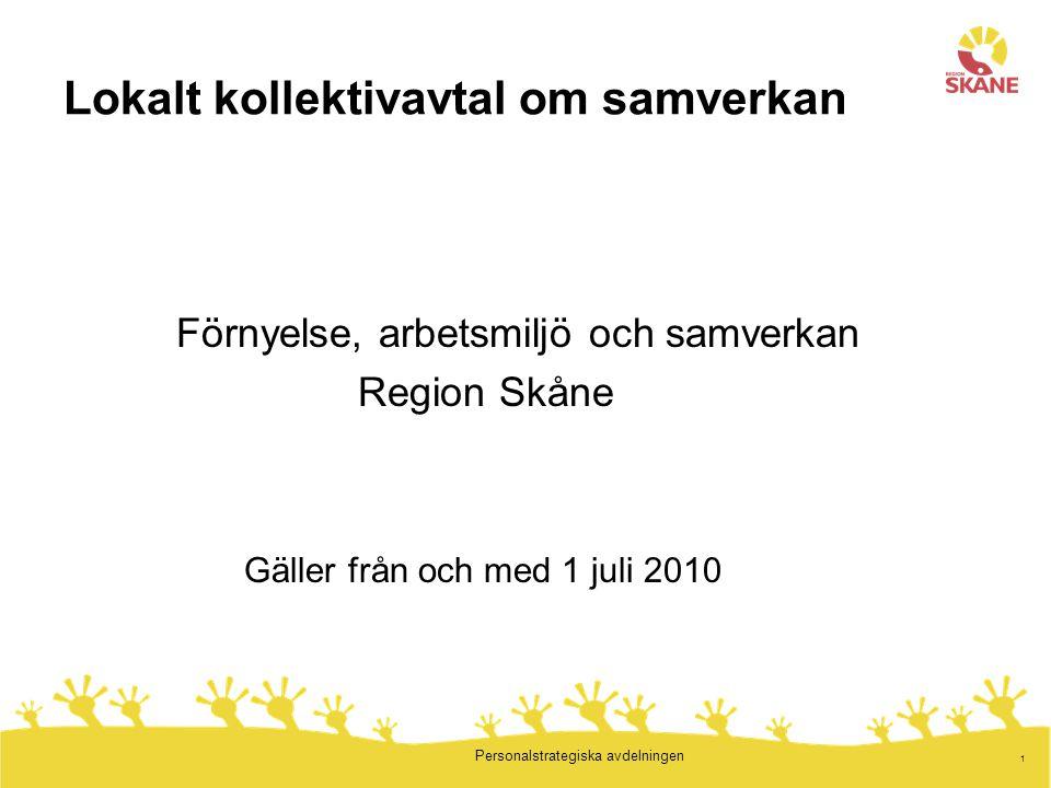 1 Personalstrategiska avdelningen Lokalt kollektivavtal om samverkan Förnyelse, arbetsmiljö och samverkan Region Skåne Gäller från och med 1 juli 2010
