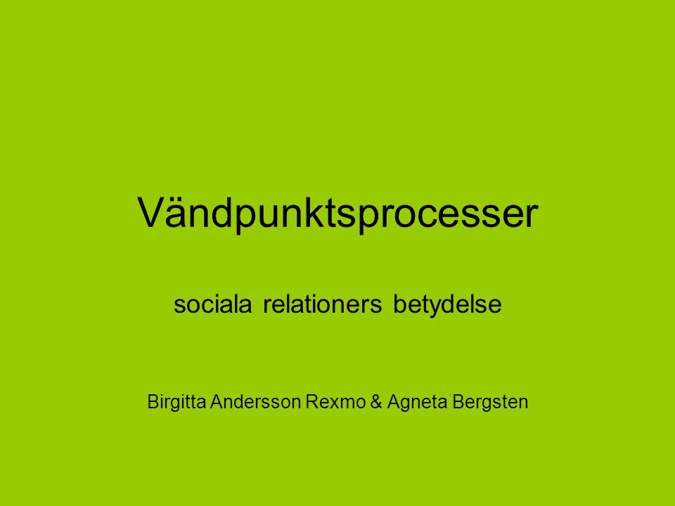 Vändpunktsprocesser sociala relationers betydelse Birgitta Andersson Rexmo & Agneta Bergsten