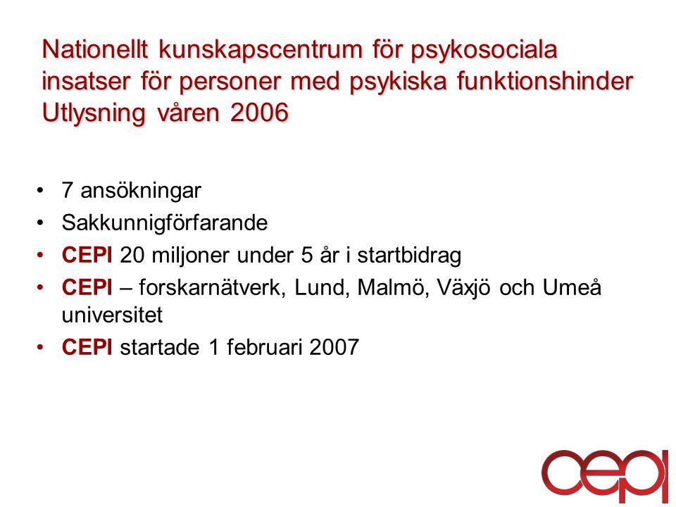 Nationellt kunskapscentrum för psykosociala insatser för personer med psykiska funktionshinder Utlysning våren 2006 7 ansökningar Sakkunnigförfarande CEPI 20 miljoner under 5 år i startbidrag CEPI – forskarnätverk, Lund, Malmö, Växjö och Umeå universitet CEPI startade 1 februari 2007