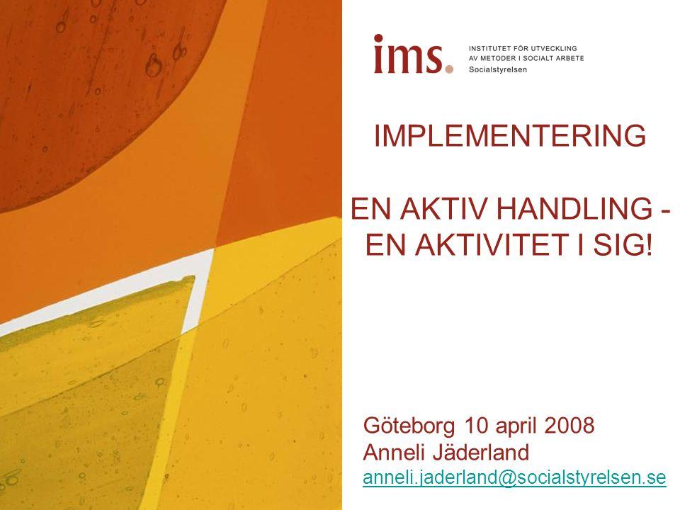 IMPLEMENTERING EN AKTIV HANDLING - EN AKTIVITET I SIG! Göteborg 10 april 2008 Anneli Jäderland anneli.jaderland@socialstyrelsen.se