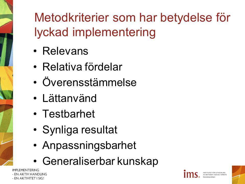 IMPLEMENTERING - EN AKTIV HANDLING - EN AKTIVITET I SIG! Metodkriterier som har betydelse för lyckad implementering Relevans Relativa fördelar Överens