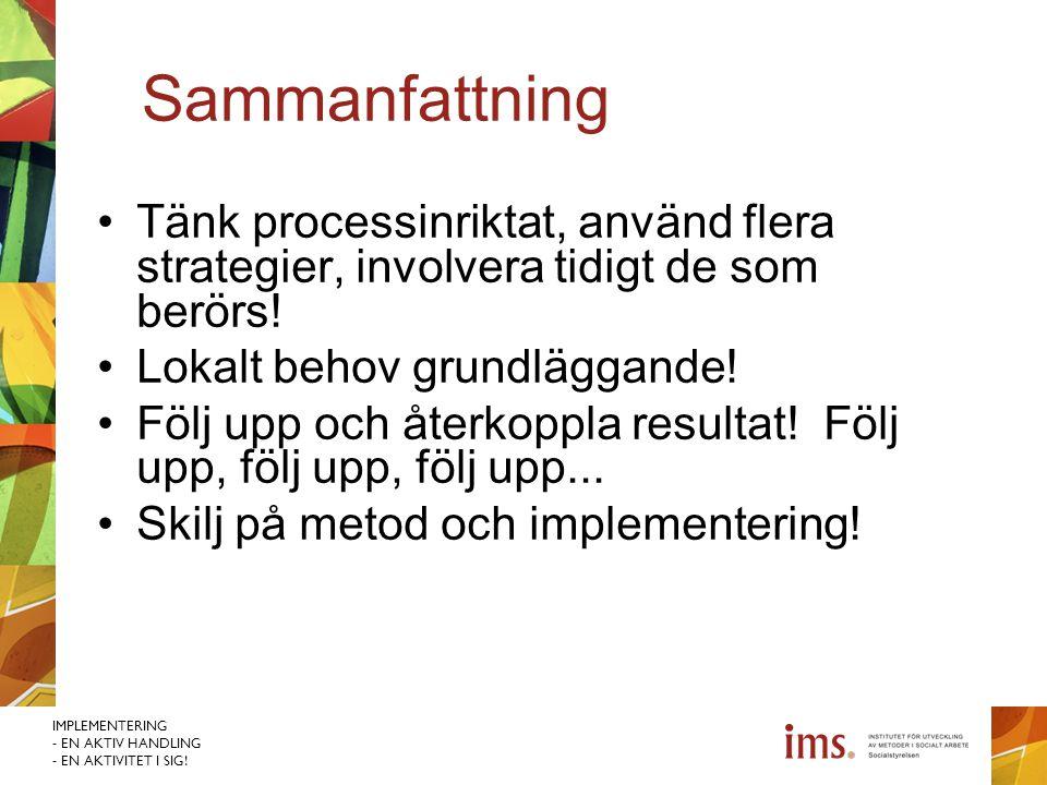 IMPLEMENTERING - EN AKTIV HANDLING - EN AKTIVITET I SIG! Sammanfattning Tänk processinriktat, använd flera strategier, involvera tidigt de som berörs!
