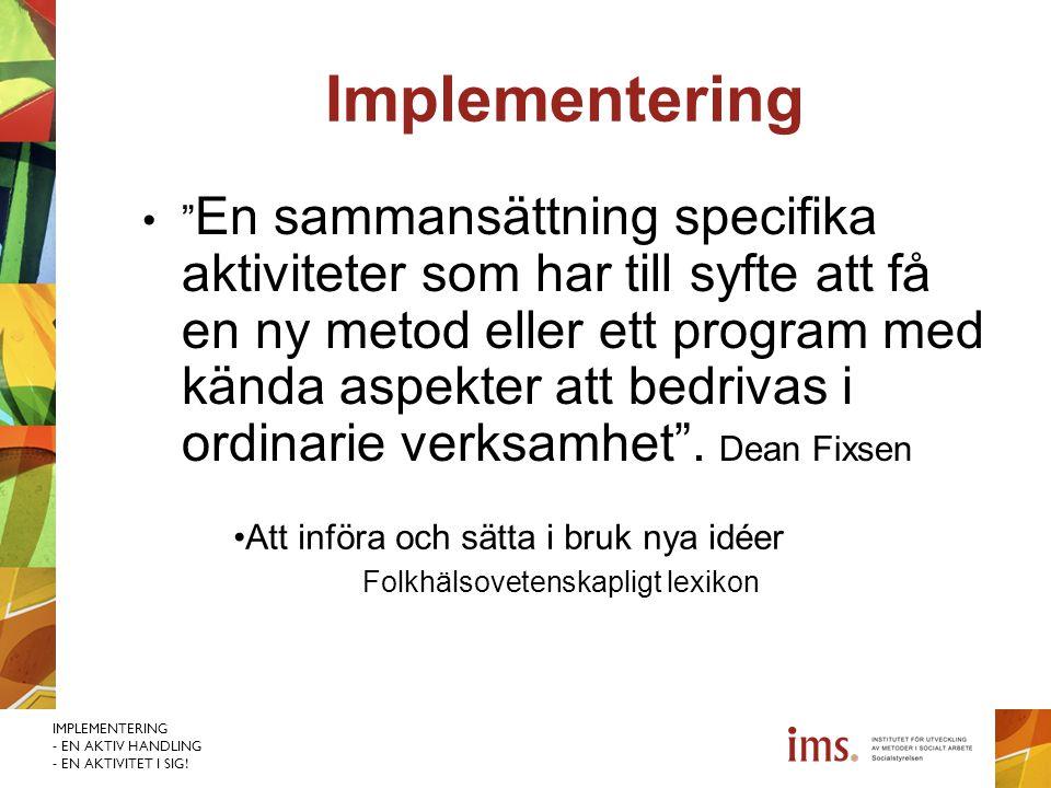 """IMPLEMENTERING - EN AKTIV HANDLING - EN AKTIVITET I SIG! Implementering """" En sammansättning specifika aktiviteter som har till syfte att få en ny meto"""