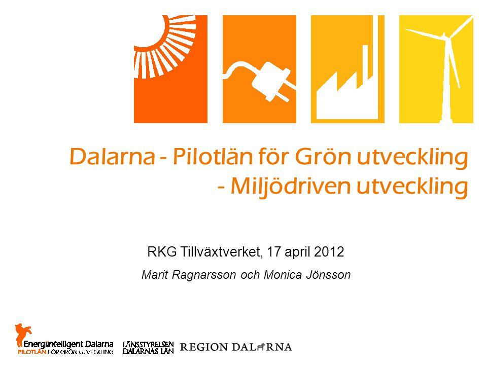 Dalarna - Pilotlän för Grön utveckling - Miljödriven utveckling RKG Tillväxtverket, 17 april 2012 Marit Ragnarsson och Monica Jönsson