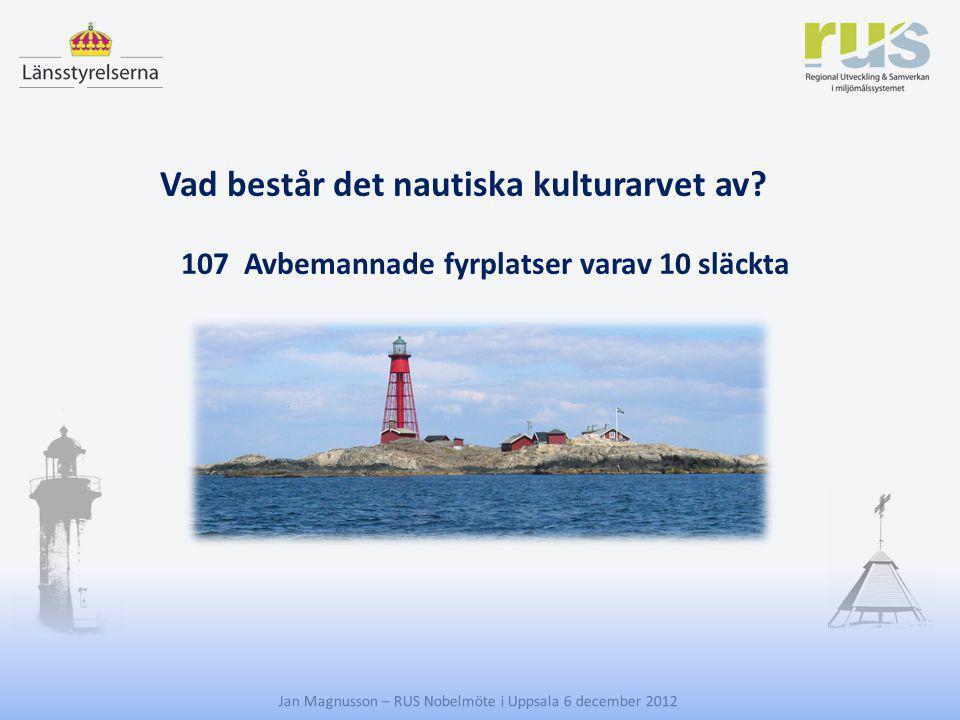 E Jan Magnusson – RUS Nobelmöte i Uppsala 6 december 2012 Vad består det nautiska kulturarvet av? 107 Avbemannade fyrplatser varav 10 släckta